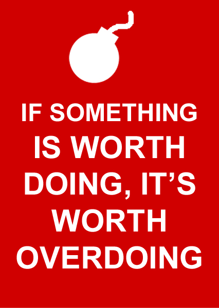 If Its Worth Doing Its Worth Overdoing >> Motivation Turned Sideways If Something Is Worth Doing It S